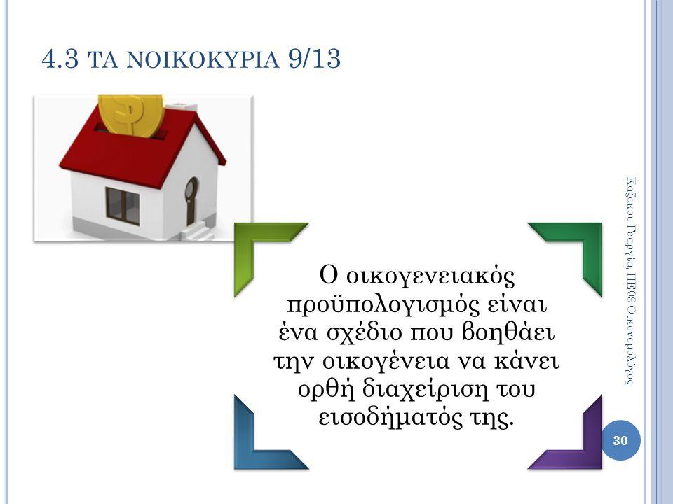 Ο οικογενειακός προϋπολογισμός είναι ένα σχέδιο που βοηθάει την οικογένεια να κάνει ορθή διαχείριση του εισοδήματός της. 30 4.3 ΤΑ ΝΟΙΚΟΚΥΡΙΑ 9/13 Καζ