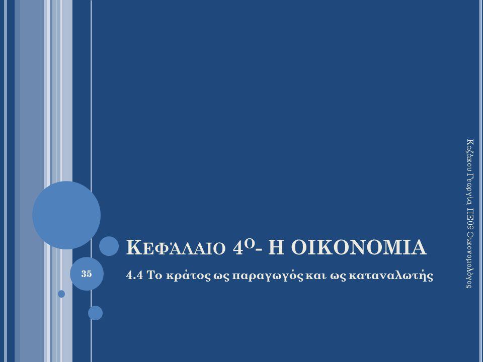 Κ ΕΦΆΛΑΙΟ 4 Ο - Η ΟΙΚΟΝΟΜΙΑ 4.4 Το κράτος ως παραγωγός και ως καταναλωτής 35 Καζάκου Γεωργία, ΠΕ09 Οικονομολόγος