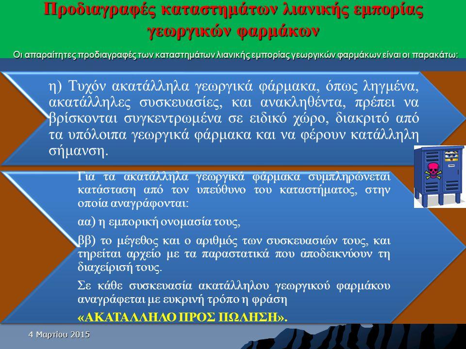 4 Μαρτίου 20154 Μαρτίου 20154 Μαρτίου 2015 Προδιαγραφές καταστημάτων λιανικής εμπορίας γεωργικών φαρμάκων Οι απαραίτητες προδιαγραφές των καταστημάτων λιανικής εμπορίας γεωργικών φαρμάκων είναι οι παρακάτω: θ) Το κατάστημα εμπορίας πρέπει να διαθέτει ηλεκτρονικό υπολογιστή και σύνδεση στο διαδίκτυο.