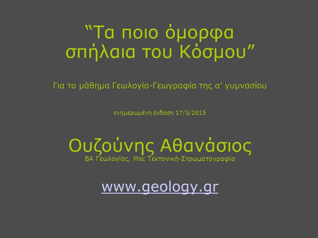 Τα ποιο όμορφα σπήλαια του Κόσμου Για το μάθημα Γεωλογία-Γεωγραφία της α γυμνασίου ενημερωμένη έκδοση 17/3/2015 Ουζούνης Αθανάσιος BA Γεωλογίας, Msc Τεκτονική-Στρωματογραφία www.geology.gr www.geology.gr