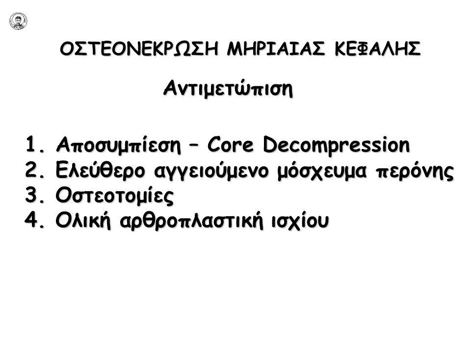 ΟΣΤΕΟΝΕΚΡΩΣΗ ΜΗΡΙΑΙΑΣ ΚΕΦΑΛΗΣ Αντιμετώπιση 1. Αποσυμπίεση – Core Decompression 2. Ελεύθερο αγγειούμενο μόσχευμα περόνης 3. Οστεοτομίες 4. Ολική αρθροπ