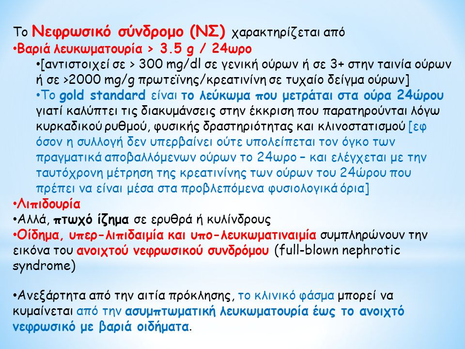 Νεφριτικό ή νεφριτιδικό σύνδρομο Νεφριτικό ίζημα ούρων: ερυθρά (αρκετά δύσμορφα) με ή χωρίς ερυθρο-κυτταρικούς, λευκο-κυτταρικούς ή μικτούς κυτταρικούς κυλίνδρους και ποικίλης βαρύτητας λευκωματουρία (από ίχνη έως και επιπέδου νεφρωσικού) Μπορεί να συνυπάρχει ή όχι, οίδημα, νεφρική ανεπάρκεια [ολιγουρική ή όχι] και υπέρταση Η κλινική εικόνα της μετα-στρεπτοκοκκικής ΣΝ θεωρείται τυπική του συνδρόμου Εστιακό νεφριτιδικό: όταν οι φλεγμονώδεις ή αγγειϊτιδικές βλάβες αφορούν < 50% των σπειραμάτων (εστιακές) και < 50% του κάθε σπειράματος (τμηματικές) το νεφριτικό φαίνεται πως είναι ήπιο (αιματουρία, ήπια λευκωματουρία χωρίς ιδιαίτερα οιδήματα, υπέρταση και έκπτωση της νεφρικής λειτουργίας) Διάχυτο νεφριτιδικό: οι βλάβες διάχυτες με βαρύτερη κλινική εικόνα