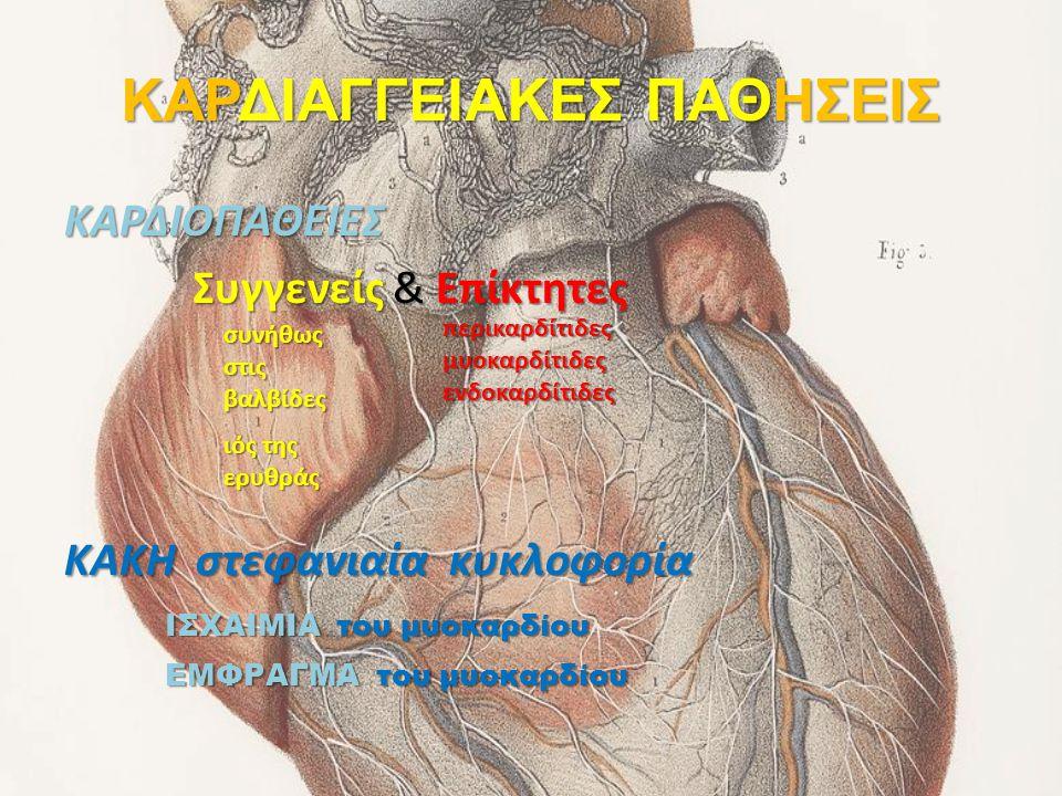 ΚΑΡΔΙΑΓΓΕΙΑΚΕΣ ΠΑΘΗΣΕΙΣ ΚΑΡΔΙΟΠΑΘΕΙΕΣ Συγγενείς & Επίκτητες ΚΑΚΗ στεφανιαία κυκλοφορία συνήθως στις βαλβίδες ιός της ερυθράς περικαρδίτιδεςμυοκαρδίτιδ