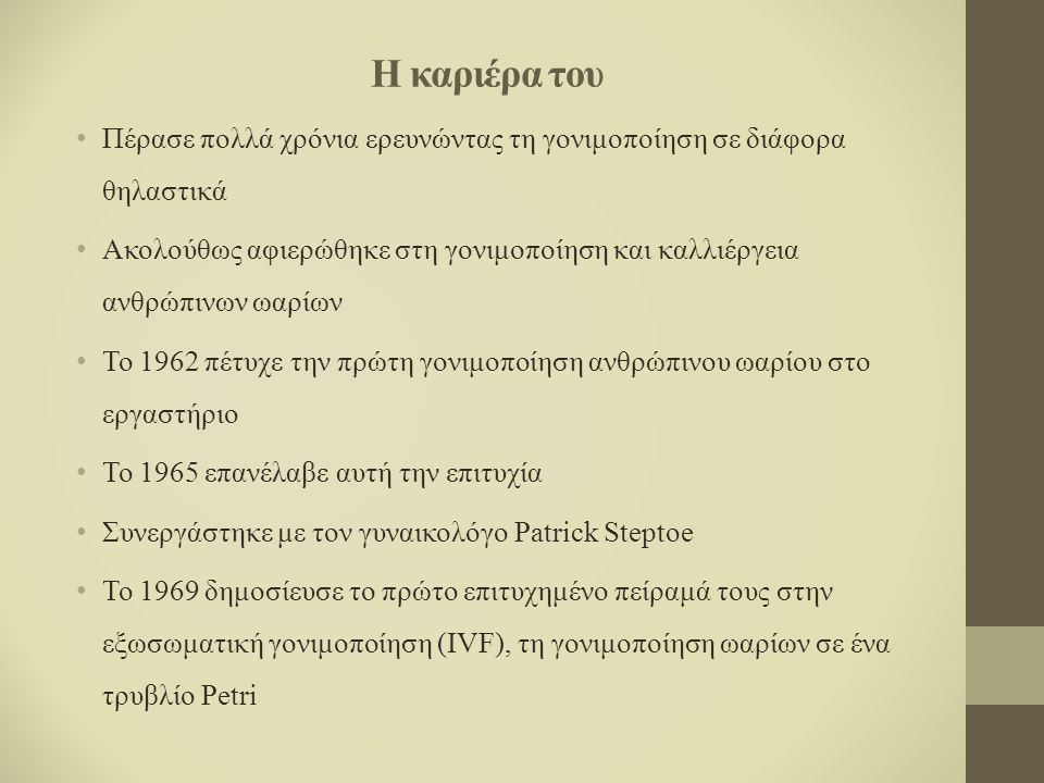 Η καριέρα του Πέρασε πολλά χρόνια ερευνώντας τη γονιμοποίηση σε διάφορα θηλαστικά Ακολούθως αφιερώθηκε στη γονιμοποίηση και καλλιέργεια ανθρώπινων ωαρίων Το 1962 πέτυχε την πρώτη γονιμοποίηση ανθρώπινου ωαρίου στο εργαστήριο Το 1965 επανέλαβε αυτή την επιτυχία Συνεργάστηκε με τον γυναικολόγο Patrick Steptoe Το 1969 δημοσίευσε το πρώτο επιτυχημένο πείραμά τους στην εξωσωματική γονιμοποίηση (IVF), τη γονιμοποίηση ωαρίων σε ένα τρυβλίο Petri