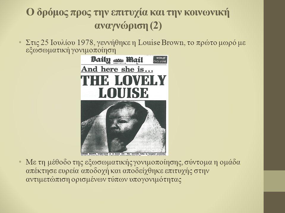Ο δρόμος προς την επιτυχία και την κοινωνική αναγνώριση (2) Στις 25 Ιουλίου 1978, γεννήθηκε η Louise Brown, το πρώτο μωρό με εξωσωματική γονιμοποίηση Με τη μέθοδο της εξωσωματικής γονιμοποίησης, σύντομα η ομάδα απέκτησε ευρεία αποδοχή και αποδείχθηκε επιτυχής στην αντιμετώπιση ορισμένων τύπων υπογονιμότητας
