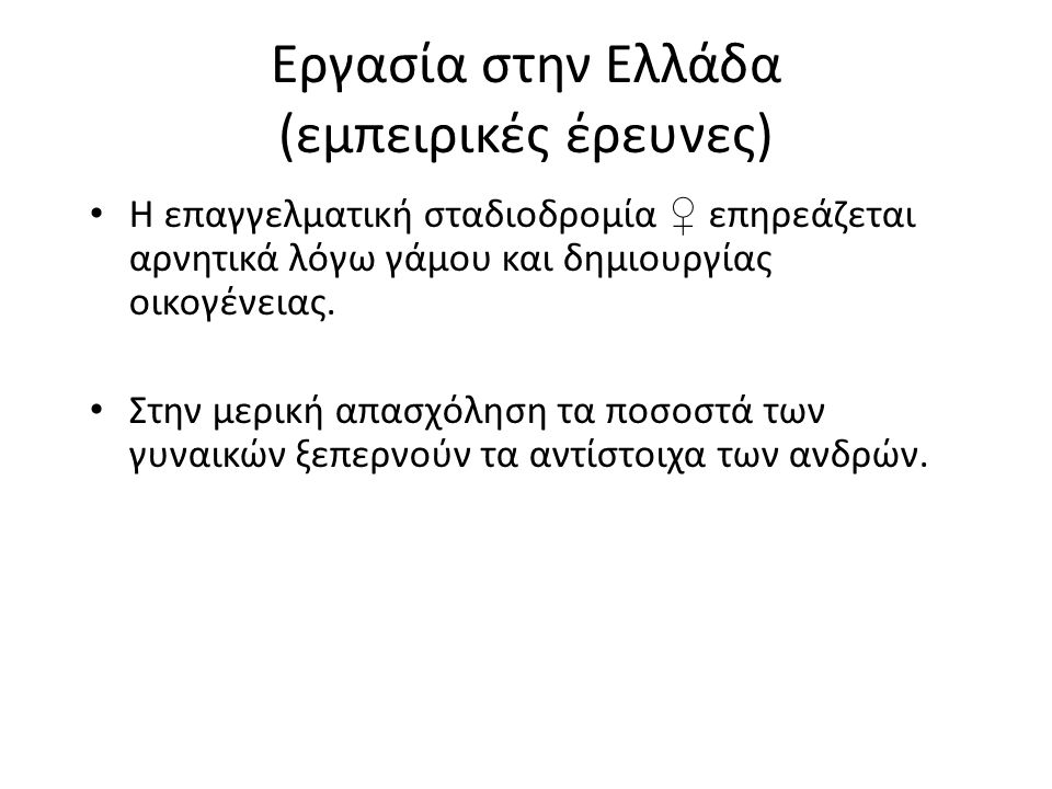 Εργασία στην Ελλάδα (εμπειρικές έρευνες) Η επαγγελματική σταδιοδρομία ♀ επηρεάζεται αρνητικά λόγω γάμου και δημιουργίας οικογένειας.