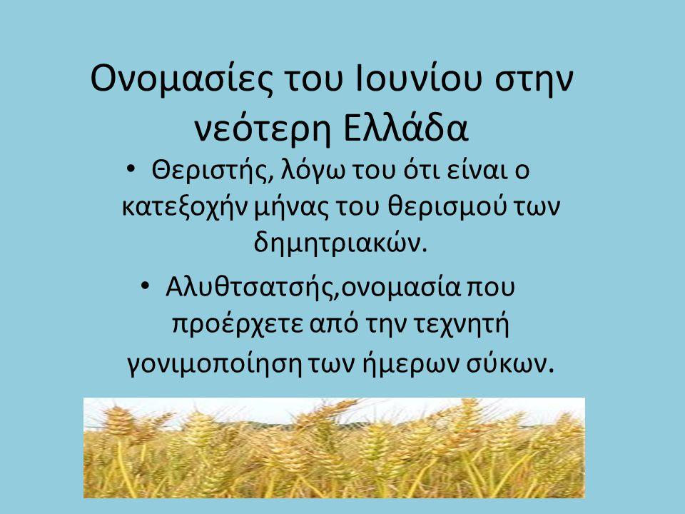 Ονομασίες του Ιουνίου στην νεότερη Ελλάδα Θεριστής, λόγω του ότι είναι ο κατεξοχήν μήνας του θερισμού των δημητριακών. Αλυθτσατσής,ονομασία που προέρχ