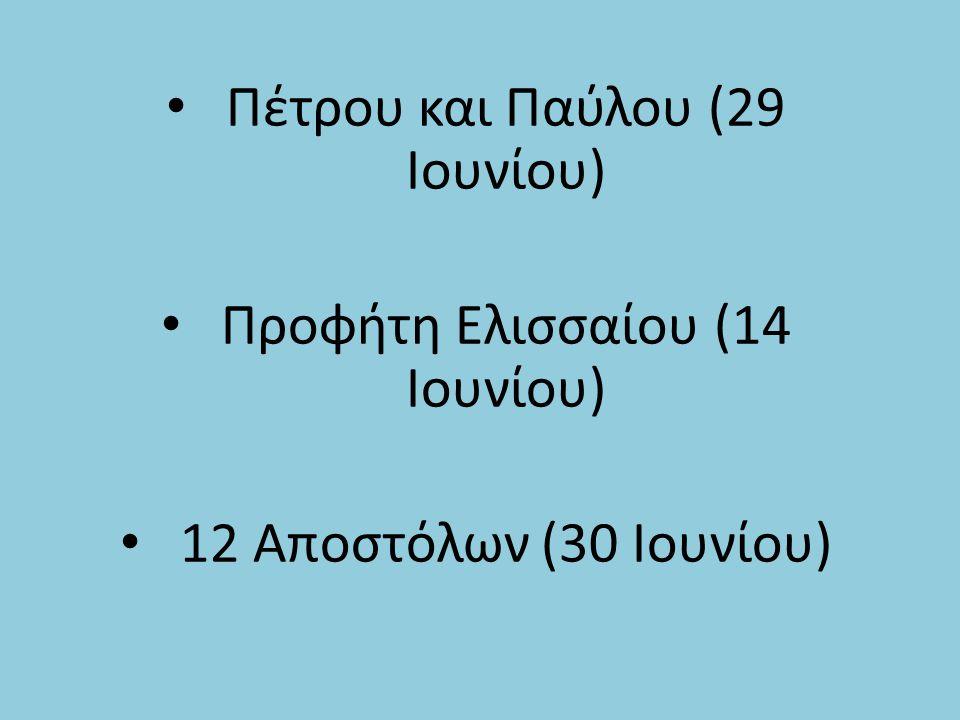 Πέτρου και Παύλου (29 Ιουνίου) Προφήτη Ελισσαίου (14 Ιουνίου) 12 Αποστόλων (30 Ιουνίου)