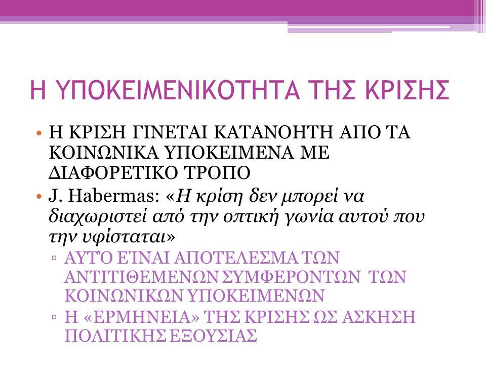 Η ΥΠΟΚΕΙΜΕΝΙΚΟΤΗΤΑ ΤΗΣ ΚΡΙΣΗΣ Η ΚΡΙΣΗ ΓΙΝΕΤΑΙ ΚΑΤΑΝΟΗΤΗ ΑΠΟ ΤΑ ΚΟΙΝΩΝΙΚΑ ΥΠΟΚΕΙΜΕΝΑ ΜΕ ΔΙΑΦΟΡΕΤΙΚΟ ΤΡΟΠΟ J. Habermas: «Η κρίση δεν μπορεί να διαχωριστ