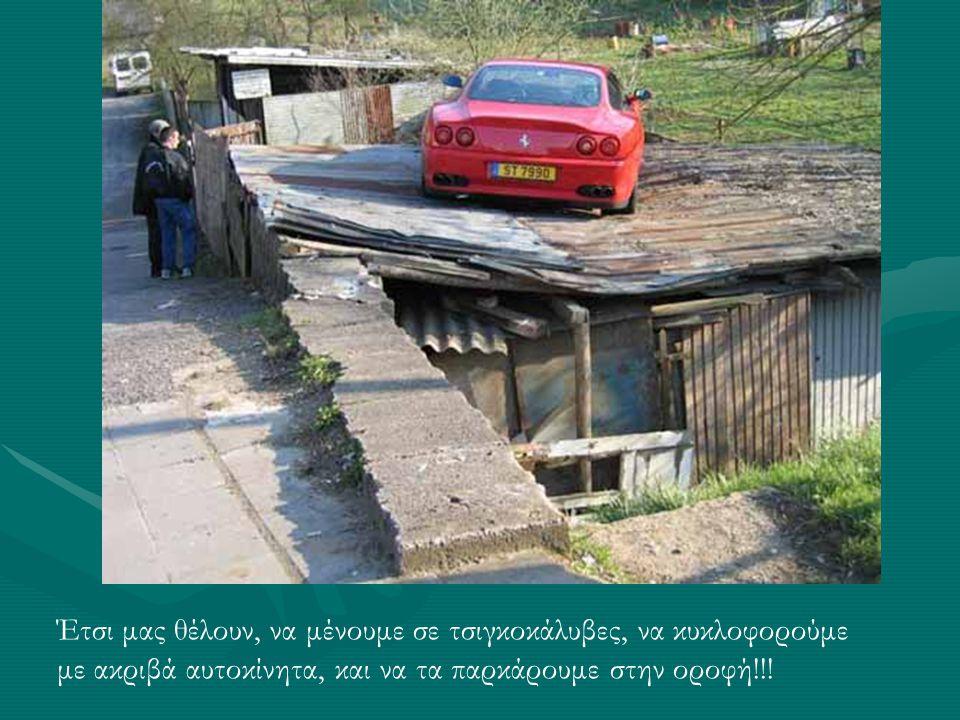 Έτσι μας θέλουν, να μένουμε σε τσιγκοκάλυβες, να κυκλοφορούμε με ακριβά αυτοκίνητα, και να τα παρκάρουμε στην οροφή!!!
