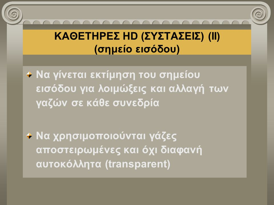 ΚΑΘΕΤΗΡΕΣ HD (ΣΥΣΤΑΣΕΙΣ) (ΙΙ) (σημείο εισόδου) Να γίνεται εκτίμηση του σημείου εισόδου για λοιμώξεις και αλλαγή των γαζών σε κάθε συνεδρία Να χρησιμοπ