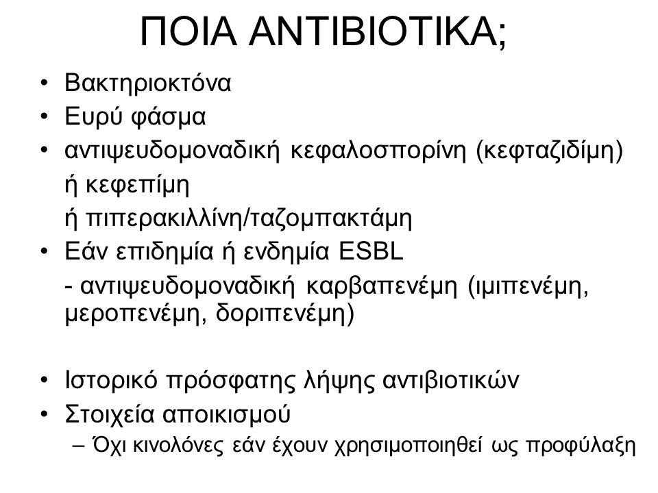 ΠΟΙΑ ΑΝΤΙΒΙΟΤΙΚΑ; Βακτηριοκτόνα Ευρύ φάσμα αντιψευδομοναδική κεφαλοσπορίνη (κεφταζιδίμη) ή κεφεπίμη ή πιπερακιλλίνη/ταζομπακτάμη Εάν επιδημία ή ενδημί