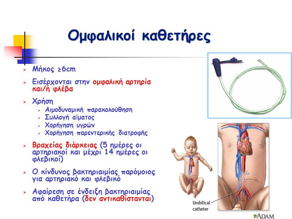 Ομφαλικοί καθετήρες  Μήκος ≥6cm  Εισέρχονται στην ομφαλική αρτηρία και/ή φλέβα  Χρήση  Αιμοδυναμική παρακολούθηση  Συλλογή αίματος  Χορήγηση υγρ