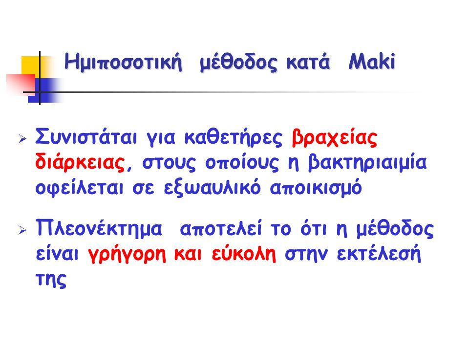 Ημιποσοτική μέθοδος κατά Maki  Συνιστάται για καθετήρες βραχείας διάρκειας, στους οποίους η βακτηριαιμία οφείλεται σε εξωαυλικό αποικισμό  Πλεον έ κ