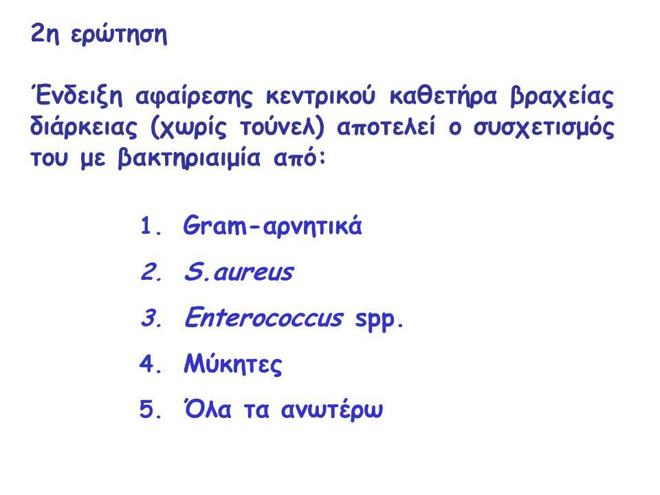 2η ερώτηση Ένδειξη αφαίρεσης κεντρικού καθετήρα βραχείας διάρκειας (χωρίς τούνελ) αποτελεί ο συσχετισμός του με βακτηριαιμία από: 1. Gram-αρνητικά 2.