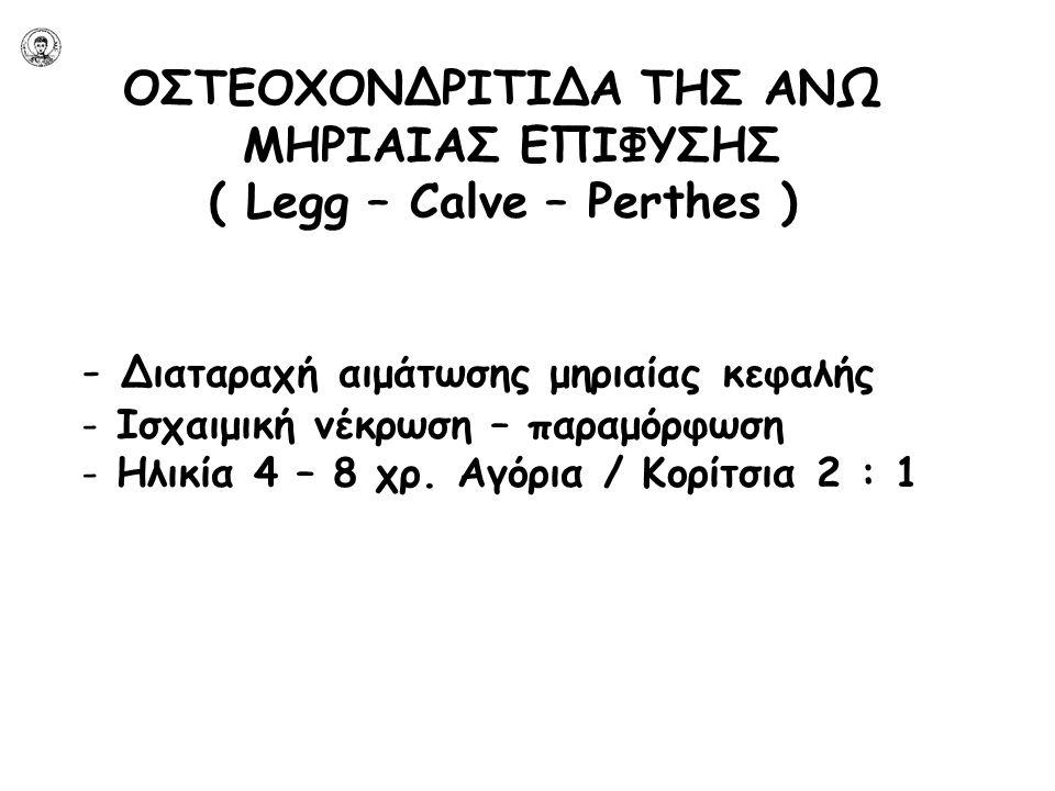 ΟΣΤΕΟΧΟΝΔΡΙΤΙΔΑ ΤΗΣ ΑΝΩ ΜΗΡΙΑΙΑΣ ΕΠΙΦΥΣΗΣ ( Legg – Calve – Perthes ) - Διαταραχή αιμάτωσης μηριαίας κεφαλής - Ισχαιμική νέκρωση – παραμόρφωση - Ηλικία 4 – 8 χρ.