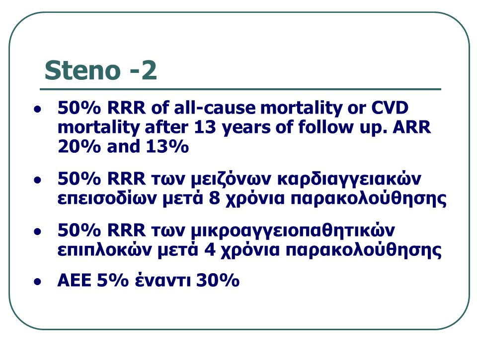 Steno -2 50% RRR of all-cause mortality or CVD mortality after 13 years of follow up. ARR 20% and 13% 50% RRR των μειζόνων καρδιαγγειακών επεισοδίων μ