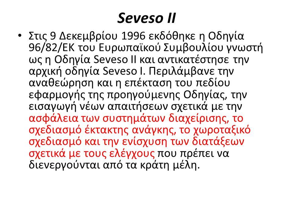 Seveso IΙ Στις 9 Δεκεμβρίου 1996 εκδόθηκε η Οδηγία 96/82/ΕΚ του Ευρωπαϊκού Συμβουλίου γνωστή ως η Οδηγία Seveso ΙΙ και αντικατέστησε την αρχική οδηγία