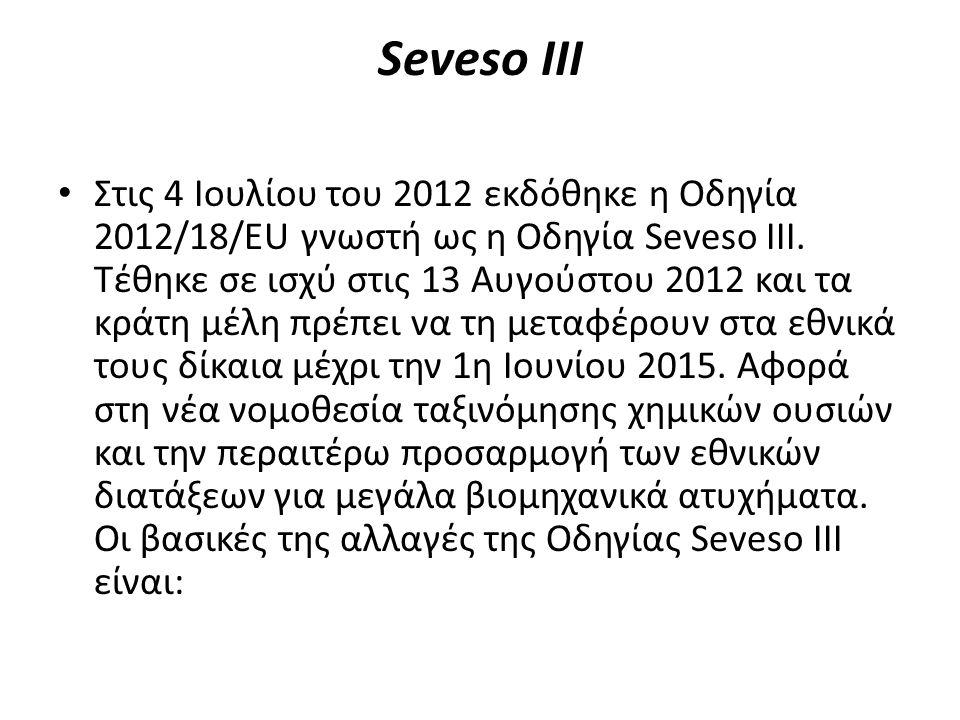 Seveso ΙIΙ Στις 4 Ιουλίου του 2012 εκδόθηκε η Οδηγία 2012/18/EU γνωστή ως η Οδηγία Seveso ΙΙΙ. Τέθηκε σε ισχύ στις 13 Αυγούστου 2012 και τα κράτη μέλη