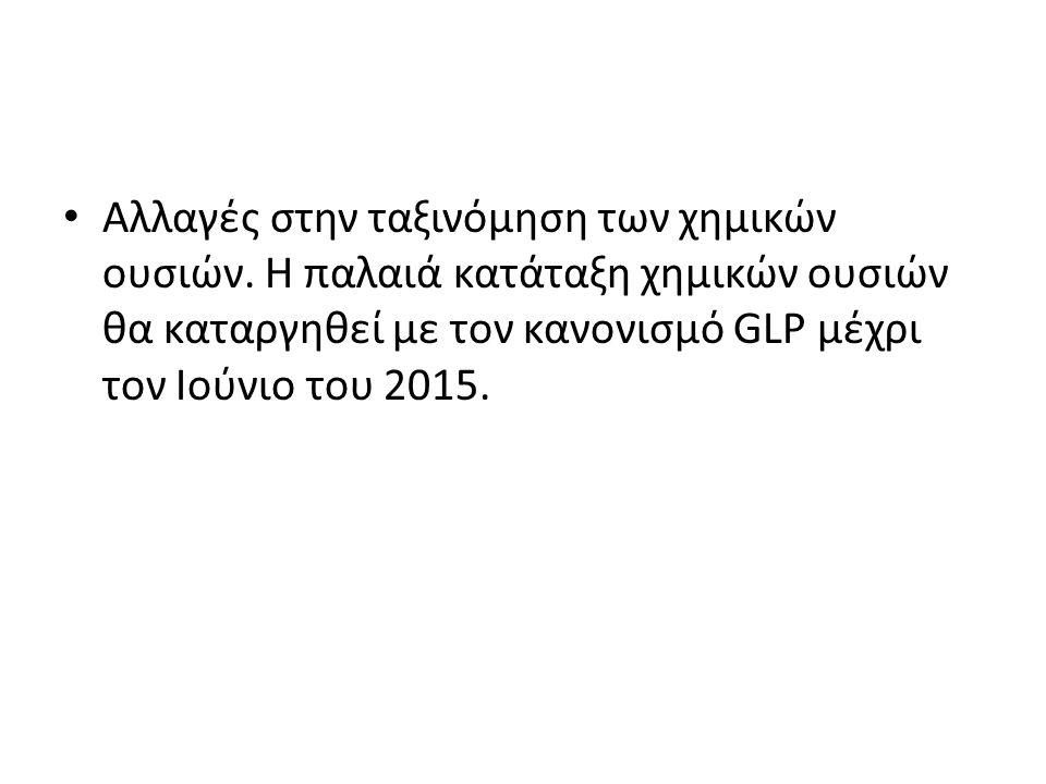 Αλλαγές στην ταξινόμηση των χημικών ουσιών. Η παλαιά κατάταξη χημικών ουσιών θα καταργηθεί με τον κανονισμό GLP μέχρι τον Ιούνιο του 2015.