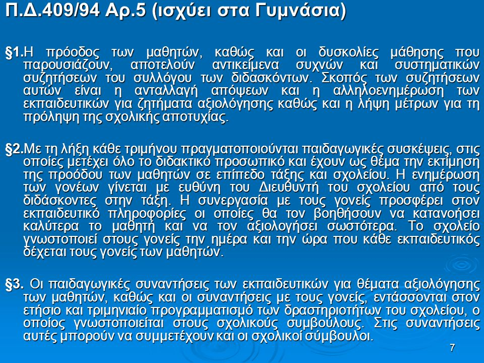 7 Π.Δ.409/94 Αρ.5 (ισχύει στα Γυμνάσια) §1.Η πρόοδος των μαθητών, καθώς και οι δυσκολίες μάθησης που παρουσιάζουν, αποτελούν αντικείμενα συχνών και συστηματικών συζητήσεων του συλλόγου των διδασκόντων.