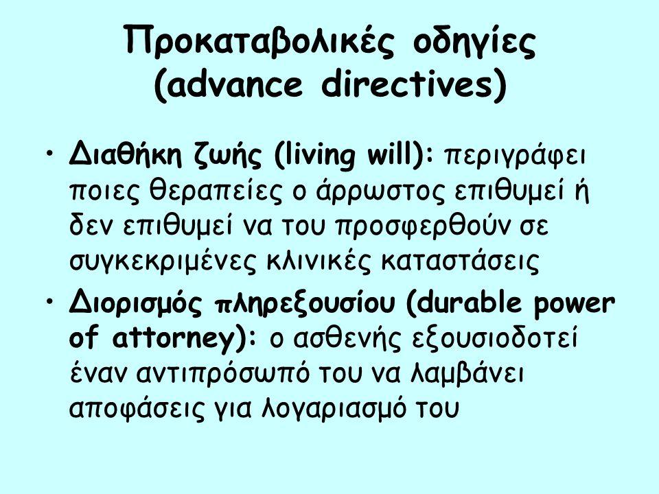 Προκαταβολικές οδηγίες (advance directives) Διαθήκη ζωής (living will): περιγράφει ποιες θεραπείες ο άρρωστος επιθυμεί ή δεν επιθυμεί να του προσφερθούν σε συγκεκριμένες κλινικές καταστάσεις Διορισμός πληρεξουσίου (durable power of attorney): ο ασθενής εξουσιοδοτεί έναν αντιπρόσωπό του να λαμβάνει αποφάσεις για λογαριασμό του