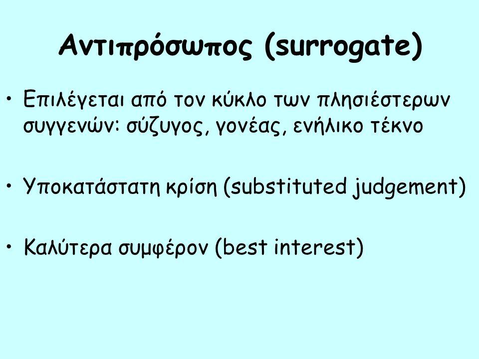 Αντιπρόσωπος (surrogate) Επιλέγεται από τον κύκλο των πλησιέστερων συγγενών: σύζυγος, γονέας, ενήλικο τέκνο Υποκατάστατη κρίση (substituted judgement) Καλύτερα συμφέρον (best interest)