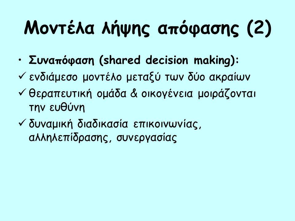 Μοντέλα λήψης απόφασης (2) Συναπόφαση (shared decision making): ενδιάμεσο μοντέλο μεταξύ των δύο ακραίων θεραπευτική ομάδα & οικογένεια μοιράζονται τη