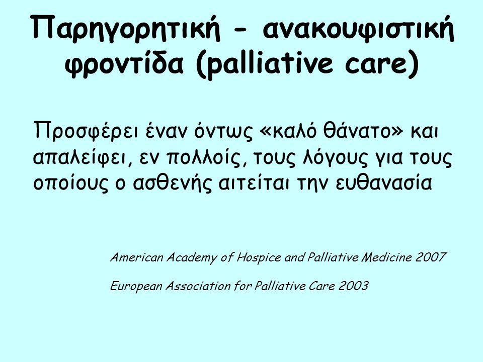 Παρηγορητική - ανακουφιστική φροντίδα (palliative care) Προσφέρει έναν όντως «καλό θάνατο» και απαλείφει, εν πολλοίς, τους λόγους για τους οποίους ο ασθενής αιτείται την ευθανασία American Academy of Hospice and Palliative Medicine 2007 European Association for Palliative Care 2003