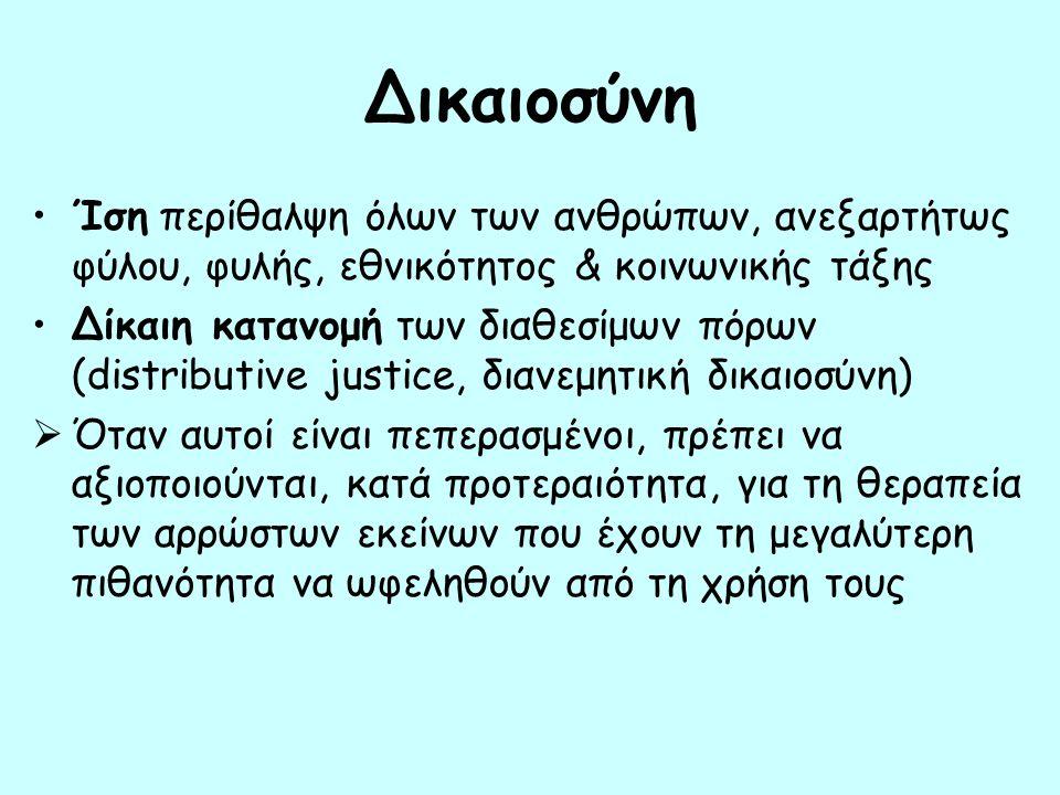 Δικαιοσύνη Ίση περίθαλψη όλων των ανθρώπων, ανεξαρτήτως φύλου, φυλής, εθνικότητος & κοινωνικής τάξης Δίκαιη κατανομή των διαθεσίμων πόρων (distributive justice, διανεμητική δικαιοσύνη)  Όταν αυτοί είναι πεπερασμένοι, πρέπει να αξιοποιούνται, κατά προτεραιότητα, για τη θεραπεία των αρρώστων εκείνων που έχουν τη μεγαλύτερη πιθανότητα να ωφεληθούν από τη χρήση τους