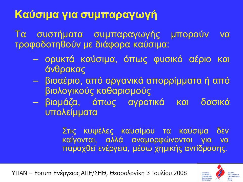 ΥΠΑΝ – Forum Ενέργειας ΑΠΕ/ΣΗΘ, Θεσσαλονίκη 3 Ιουλίου 2008 Πλεονεκτήματα της ΣΗΘ Έχει αυξημένη απόδοση κατά τη μετατροπή και χρήση της ενέργειας Δημιουργεί μικρότερες εκπομπές προς το περιβάλλον, ιδιαίτερα του CO 2 Προσφέρει σημαντική εξοικονόμηση οικονομικών πόρων Αποτελεί σημαντική ευκαιρία για την προώθηση αποκεντρωμένων λύσεων ηλεκτροπαραγωγής Μειώνει τις πιθανότητες blackout Μειώνει την εξάρτηση από εισαγωγές Δημιουργεί συνθήκες ανταγωνισμού στην ηλεκτροπαραγωγή Δημιουργεί αυξημένη απασχόληση Η ΣΗΘ βελτιστοποιεί την παροχή ενέργειας προς τους καταναλωτές, ενώ ταυτόχρονα ωφελεί την Εθνική Οικονομία, αφού: