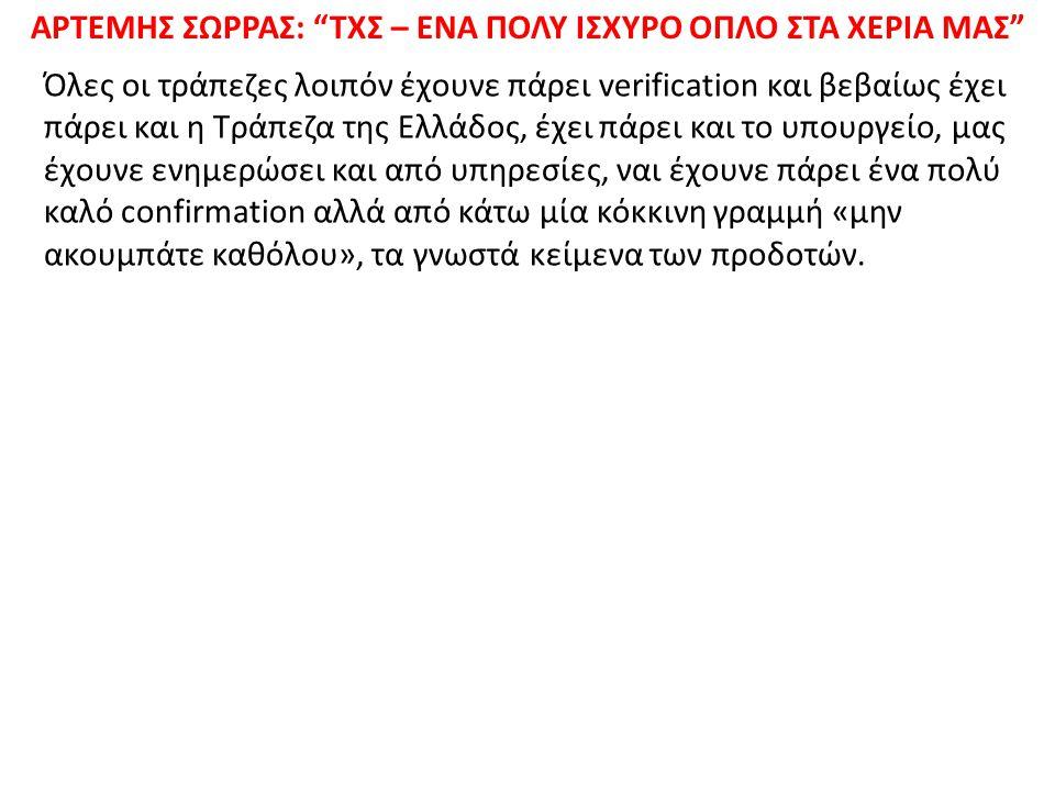 ΑΡΤΕΜΗΣ ΣΩΡΡΑΣ: ΤΧΣ – ΕΝΑ ΠΟΛΥ ΙΣΧΥΡΟ ΟΠΛΟ ΣΤΑ ΧΕΡΙΑ ΜΑΣ Όλες οι τράπεζες λοιπόν έχουνε πάρει verification και βεβαίως έχει πάρει και η Τράπεζα της Ελλάδος, έχει πάρει και το υπουργείο, μας έχουνε ενημερώσει και από υπηρεσίες, ναι έχουνε πάρει ένα πολύ καλό confirmation αλλά από κάτω μία κόκκινη γραμμή «μην ακουμπάτε καθόλου», τα γνωστά κείμενα των προδοτών.