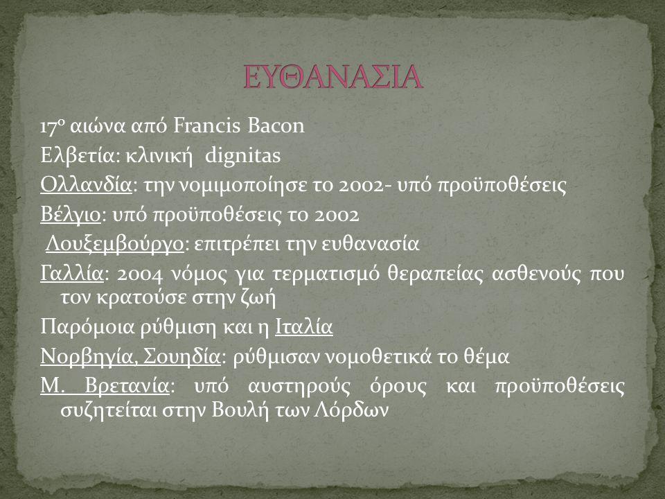 17 ο αιώνα από Francis Bacon Ελβετία: κλινική dignitas Ολλανδία: την νομιμοποίησε το 2002- υπό προϋποθέσεις Βέλγιο: υπό προϋποθέσεις το 2002 Λουξεμβού
