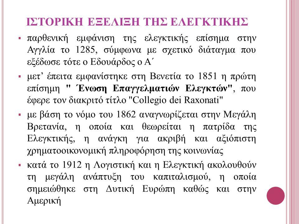 ΙΣΤΟΡΙΚΗ ΕΞΕΛΙΞΗ ΤΗΣ ΕΛΕΓΚΤΙΚΗΣ  παρθενική εμφάνιση της ελεγκτικής επίσημα στην Αγγλία το 1285, σύμφωνα με σχετικό διάταγμα που εξέδωσε τότε ο Εδουάρδος ο Α΄  μετ' έπειτα εμφανίστηκε στη Βενετία το 1851 η πρώτη επίσημη Ένωση Επαγγελματιών Ελεγκτών , που έφερε τον διακριτό τίτλο Collegio dei Raxonati  με βάση το νόμο του 1862 αναγνωρίζεται στην Μεγάλη Βρετανία, η οποία και θεωρείται η πατρίδα της Ελεγκτικής, η ανάγκη για ακριβή και αξιόπιστη χρηματοοικονομική πληροφόρηση της κοινωνίας  κατά το 1912 η Λογιστική και η Ελεγκτική ακολουθούν τη μεγάλη ανάπτυξη του καπιταλισμού, η οποία σημειώθηκε στη Δυτική Ευρώπη καθώς και στην Αμερική