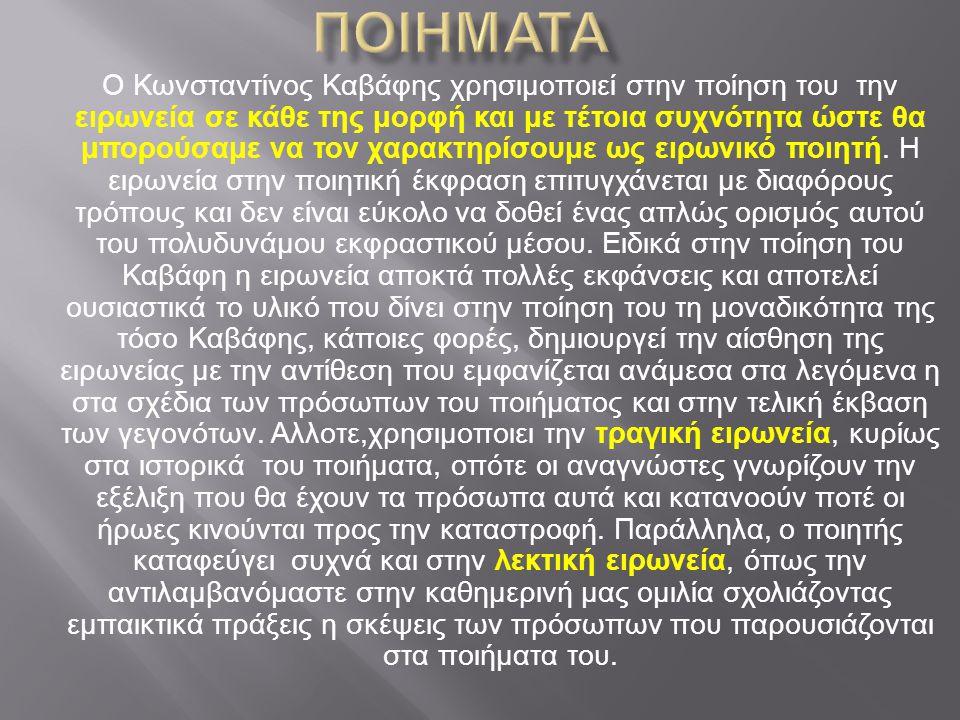 Ο Κωνσταντίνος Καβάφης χρησιμοποιεί στην ποίηση του την ειρωνεία σε κάθε της μορφή και με τέτοια συχνότητα ώστε θα μπορούσαμε να τον χαρακτηρίσουμε ως ειρωνικό ποιητή.