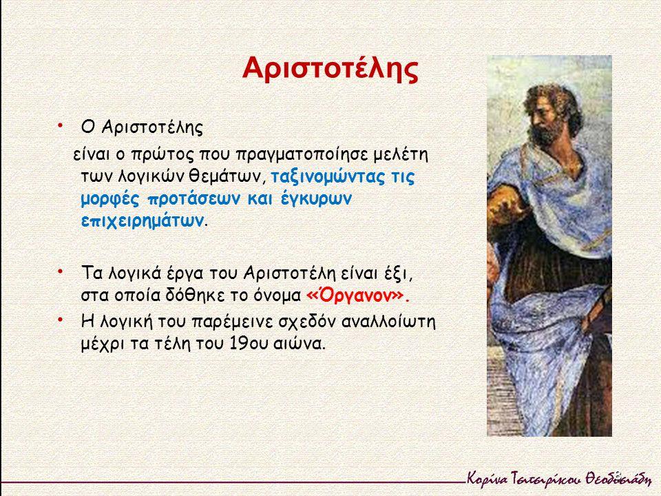 Αριστοτέλης Ο Αριστοτέλης είναι ο πρώτος που πραγματοποίησε μελέτη των λογικών θεμάτων, ταξινομώντας τις μορφές προτάσεων και έγκυρων επιχειρημάτων. Τ