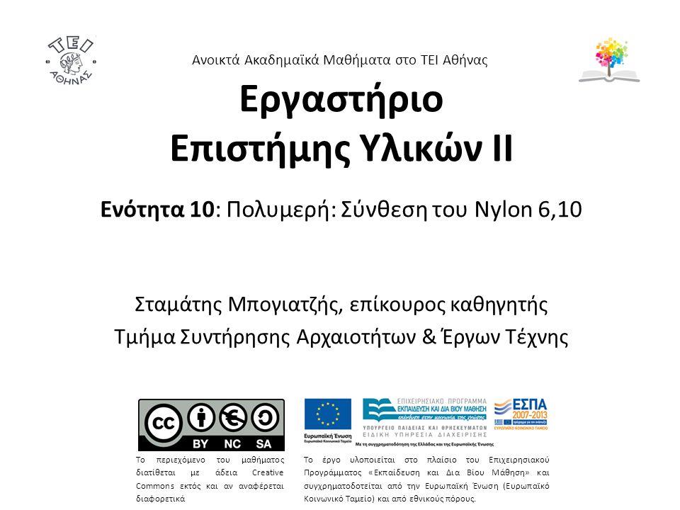 Εργαστήριο Επιστήμης Υλικών ΙΙ Ενότητα 10: Πολυμερή: Σύνθεση του Nylon 6,10 Σταμάτης Μπογιατζής, επίκουρος καθηγητής Τμήμα Συντήρησης Αρχαιοτήτων & Έρ