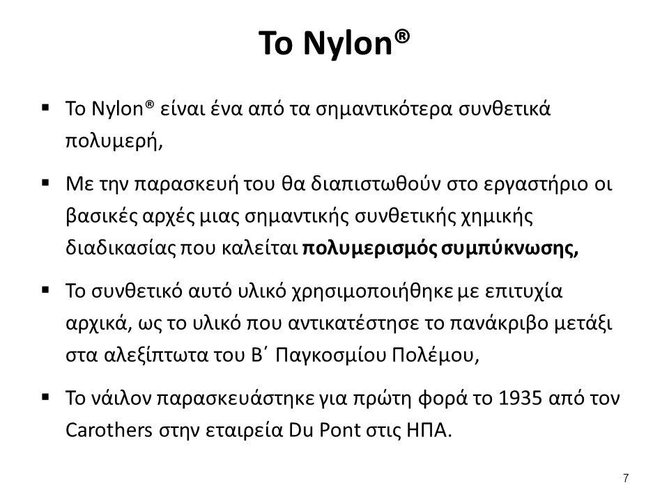 Η δομή του Nylon® (1 από 2)  Η σύνθεση του Nylon καθορίστηκε από την ανάγκη να αντικαταστήσει το σημαντικά ακριβότερο μετάξι,  Το νέο υλικό, θα είχε πεπτιδικούς δεσμούς, –CO – NH – (όπως αυτοί που απαντώνται στο μετάξι, ένα πρωτεϊνικό υλικό) που θα συνέδεαν τα δυο διαφορετικά μονομερή μεταξύ τους.