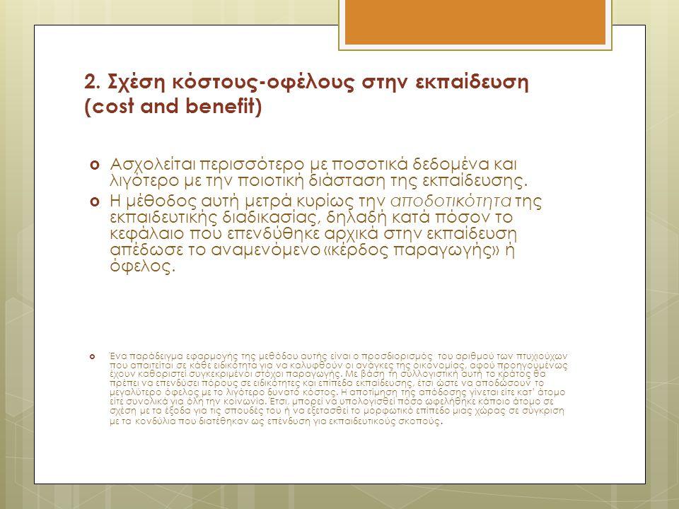 2. Σχέση κόστους-οφέλους στην εκπαίδευση (cost and benefit)  Aσχολείται περισσότερο με ποσοτικά δεδομένα και λιγότερο με την ποιοτική διάσταση της εκ