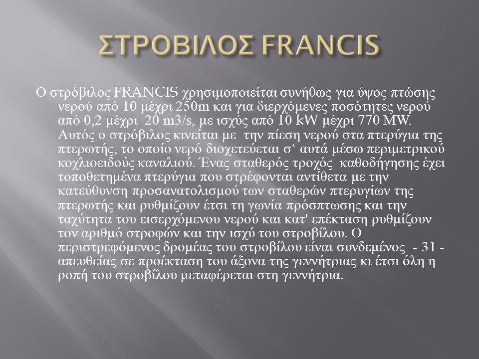 Ο στρόβιλος FRANCIS χρησιμοποιείται συνήθως για ύψος πτώσης νερού από 10 μέχρι 250m και για διερχόμενες ποσότητες νερού από 0,2 μέχρι 20 m3/s, με ισχύ