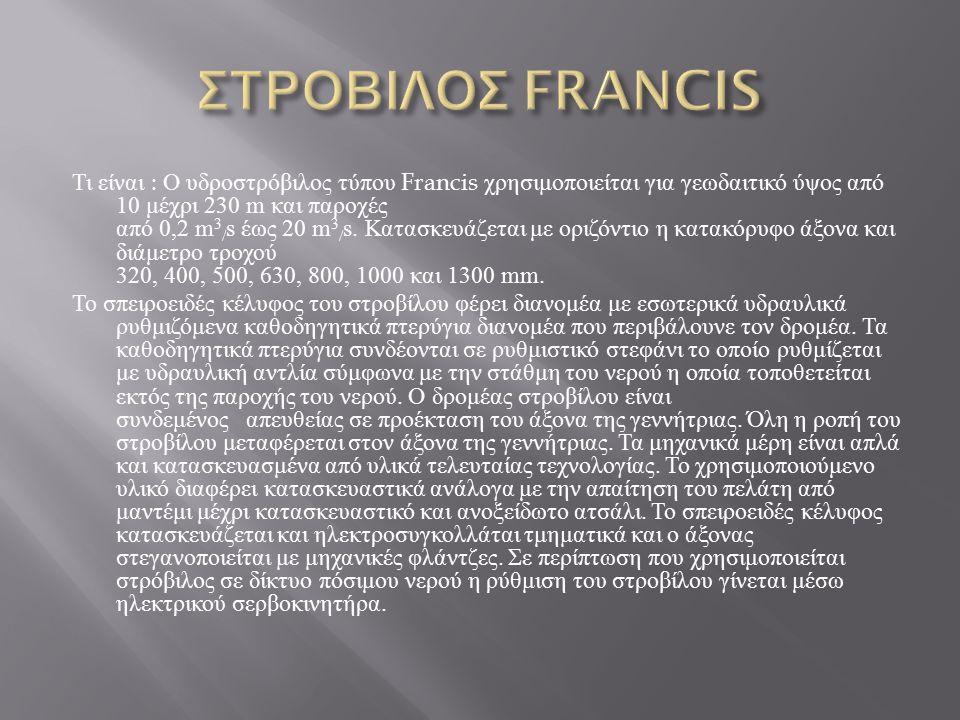 Τι είναι : Ο υδροστρόβιλος τύπου Francis χρησιμοποιείται για γεωδαιτικό ύψος από 10 μέχρι 230 m και παροχές από 0,2 m 3 / s έως 20 m 3 / s. Κατασκευάζ