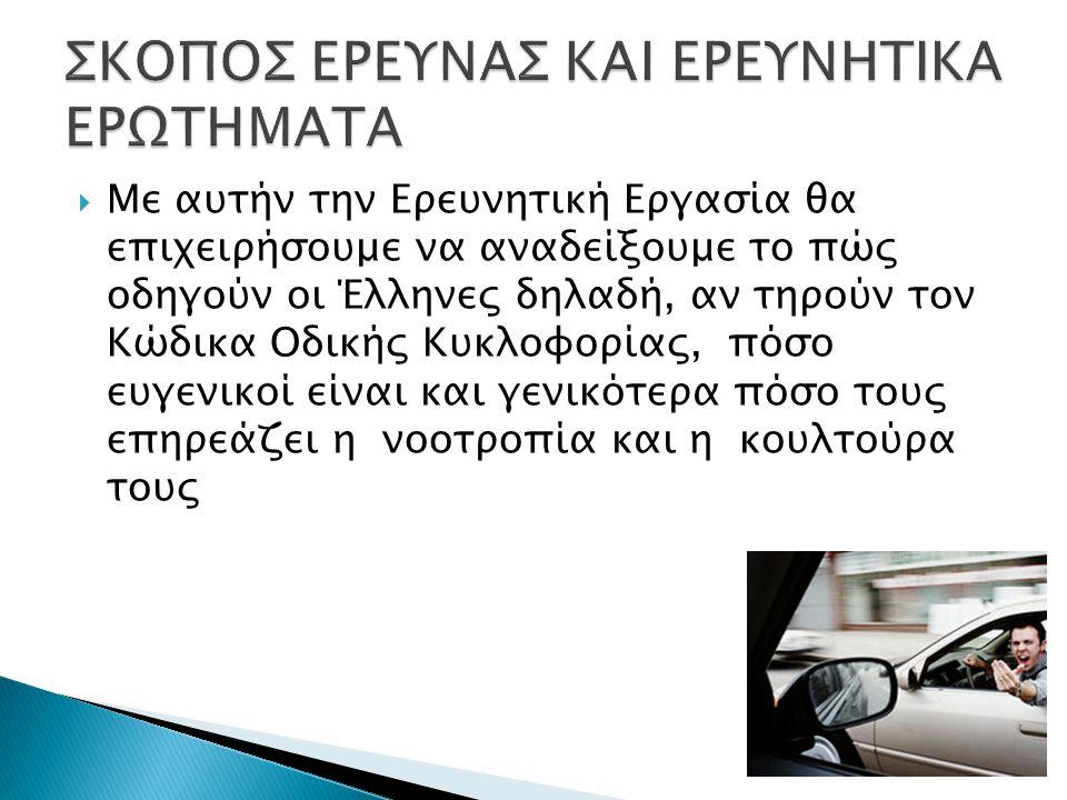  Με αυτήν την Ερευνητική Εργασία θα επιχειρήσουμε να αναδείξουμε το πώς οδηγούν οι Έλληνες δηλαδή, αν τηρούν τον Κώδικα Οδικής Κυκλοφορίας, πόσο ευγενικοί είναι και γενικότερα πόσο τους επηρεάζει η νοοτροπία και η κουλτούρα τους