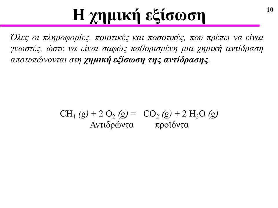 10 Η χημική εξίσωση Όλες οι πληροφορίες, ποιοτικές και ποσοτικές, που πρέπει να είναι γνωστές, ώστε να είναι σαφώς καθορισμένη μια χημική αντίδραση απ