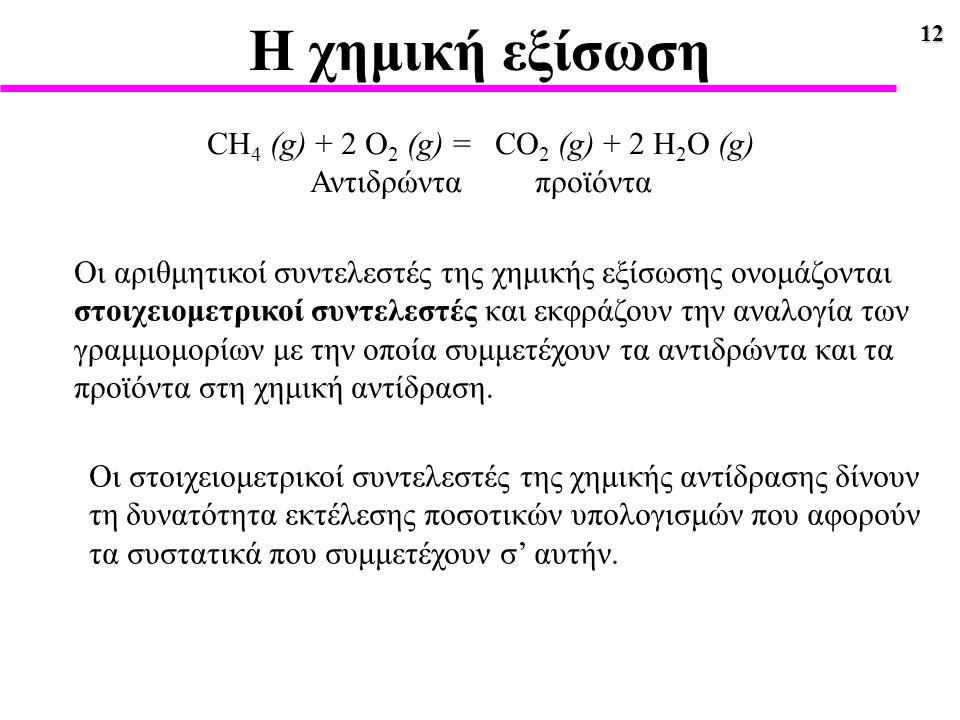 12 Η χημική εξίσωση CH 4 (g) + 2 O 2 (g) = CO 2 (g) + 2 H 2 O (g) Αντιδρώντα προϊόντα Οι αριθμητικοί συντελεστές της χημικής εξίσωσης ονομάζονται στοι