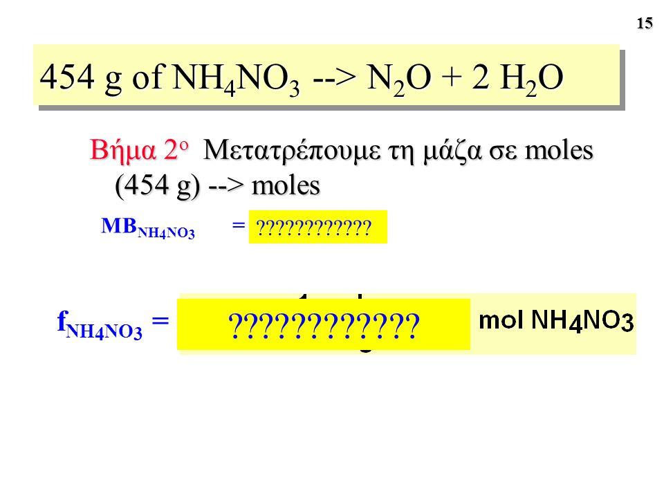 15 454 g of NH 4 NO 3 --> N 2 O + 2 H 2 O Βήμα 2 ο Μετατρέπουμε τη μάζα σε moles (454 g) --> moles MB NH 4 NO 3 = 80.04 g/mol f NH 4 NO 3 = ??????????