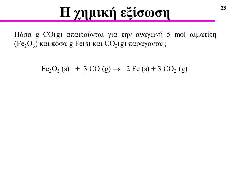 23 Η χημική εξίσωση Πόσα g CO(g) απαιτούνται για την αναγωγή 5 mol αιματίτη (Fe 2 O 3 ) και πόσα g Fe(s) και CO 2 (g) παράγονται; Fe 2 O 3 (s) + 3 CO