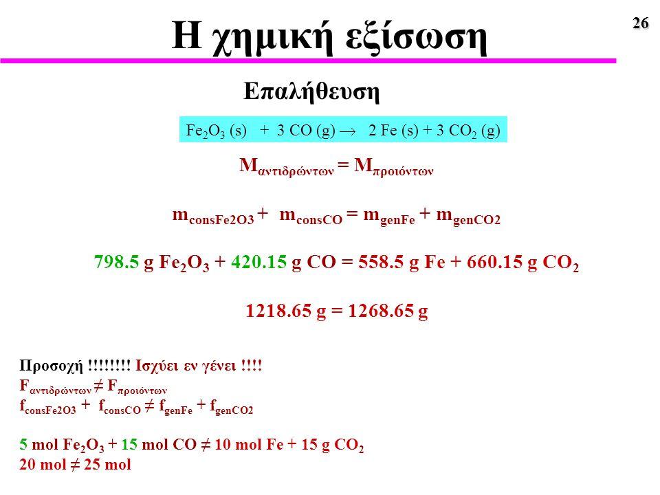 26 Η χημική εξίσωση Fe 2 O 3 (s) + 3 CO (g)  2 Fe (s) + 3 CO 2 (g) Μ αντιδρώντων = Μ προιόντων m consFe2O3 + m consCO = m genFe + m genCO2 798.5 g Fe