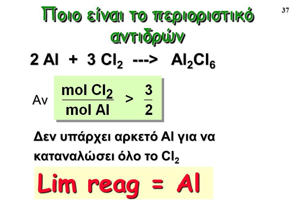 37 Ποιο είναι το περιοριστικό αντιδρών Αν Δεν υπάρχει αρκετό Al για να καταναλώσει όλο το Cl 2 2 Al + 3 Cl 2 ---> Al 2 Cl 6 Lim reag = Al