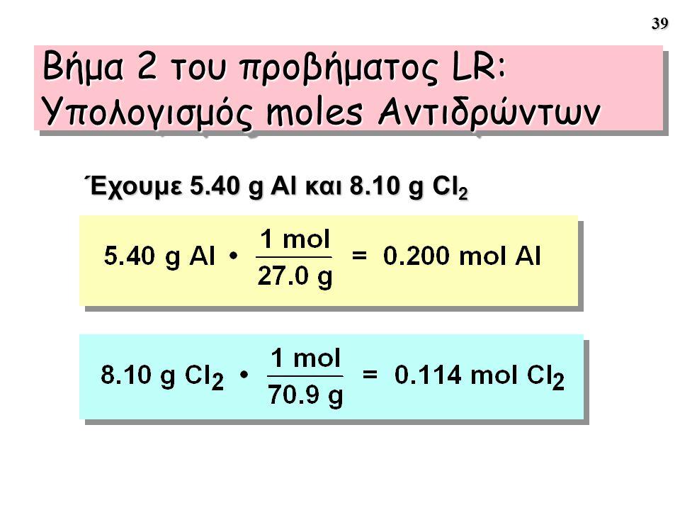 39 Έχουμε 5.40 g Al και 8.10 g Cl 2 Βήμα 2 του προβήματος LR: Υπολογισμός moles Αντιδρώντων