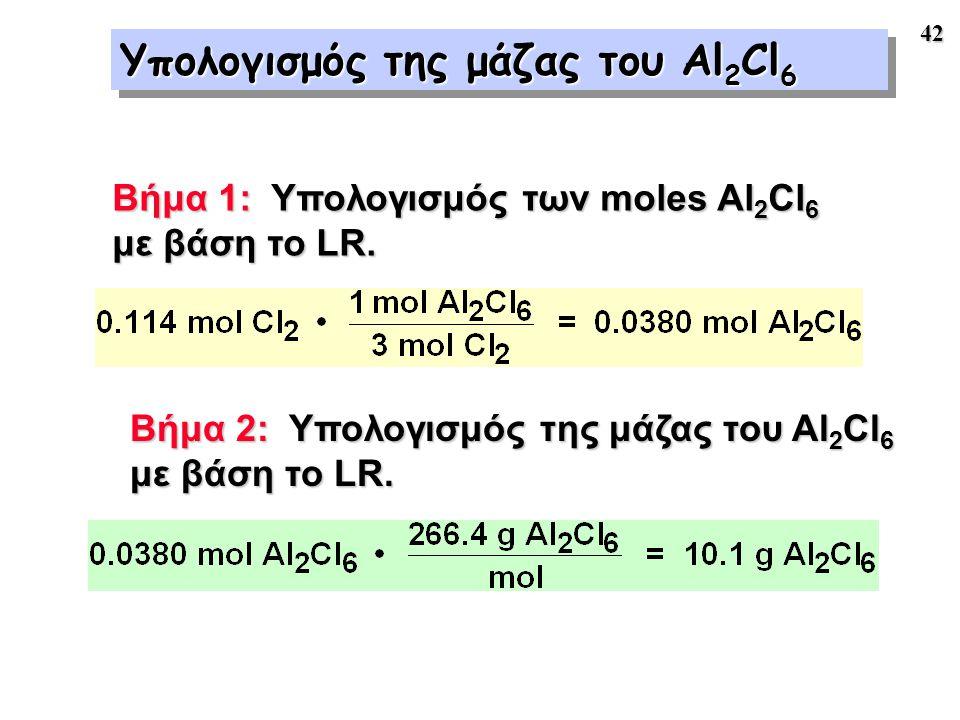 42 Υπολογισμός της μάζας του Al 2 Cl 6 Βήμα 1: Υπολογισμός των moles Al 2 Cl 6 με βάση το LR. Βήμα 2: Υπολογισμός της μάζας του Al 2 Cl 6 με βάση το L